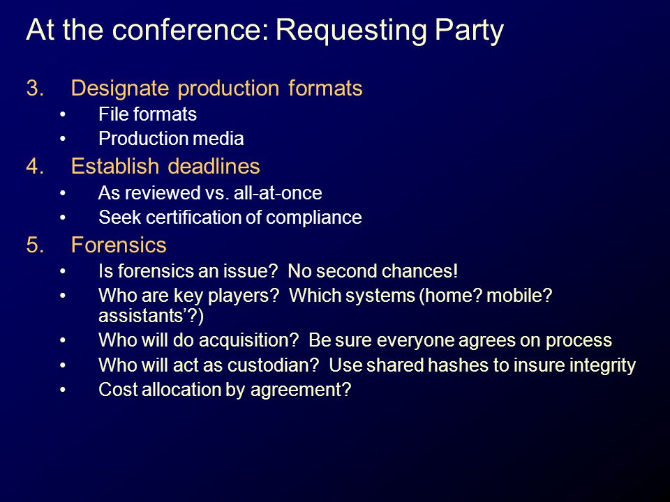 At the conference: Requesting Party 3.Designate production formats File formats Production media 4.Establish deadlines As reviewed vs. all-at-once See