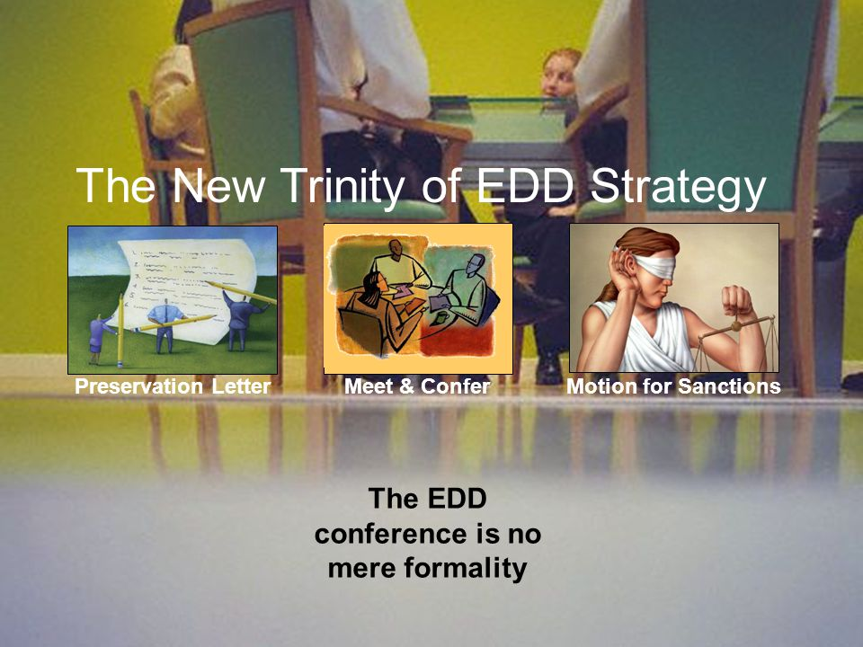 Preservation Letter Meet & Confer Motion for Sanctions The New Trinity of EDD Strategy The EDD conference is no mere formality