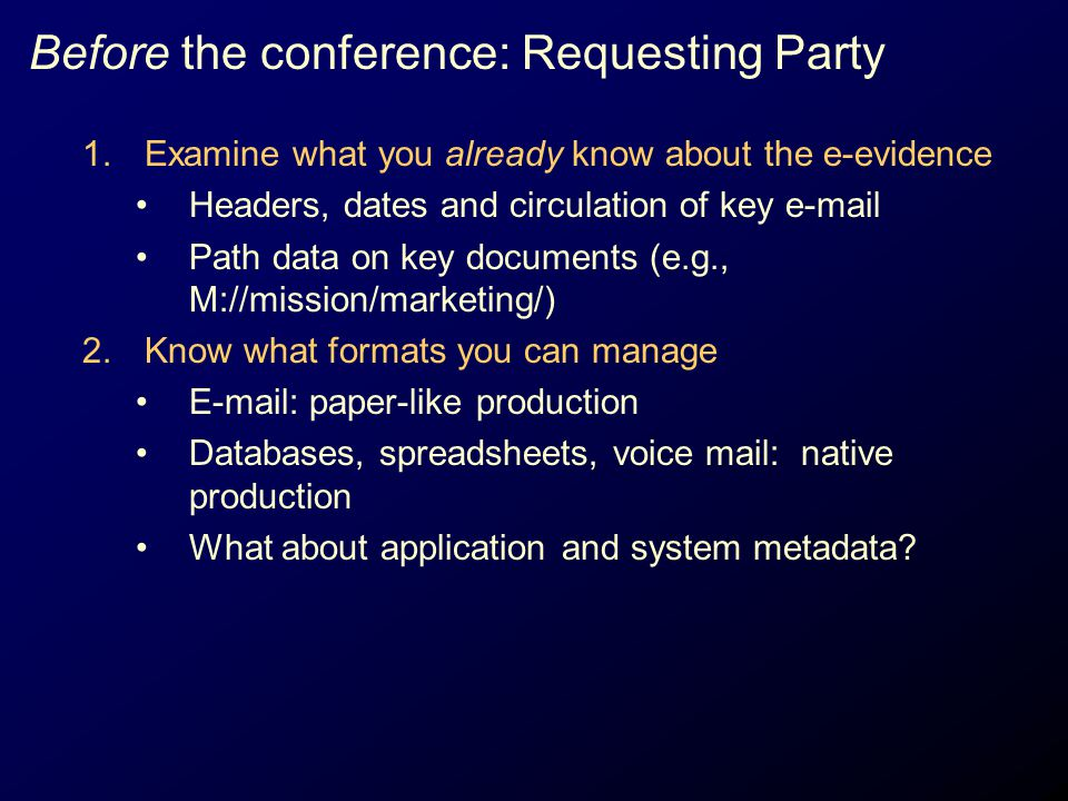 Before the conference: Requesting Party 1.Examine what you already know about the e-evidence Headers, dates and circulation of key e-mail Path data on