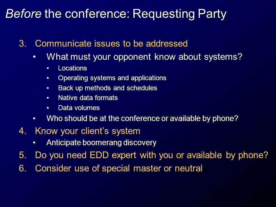 Before the conference: Requesting Party 3.Communicate issues to be addressed What must your opponent know about systems? Locations Operating systems a