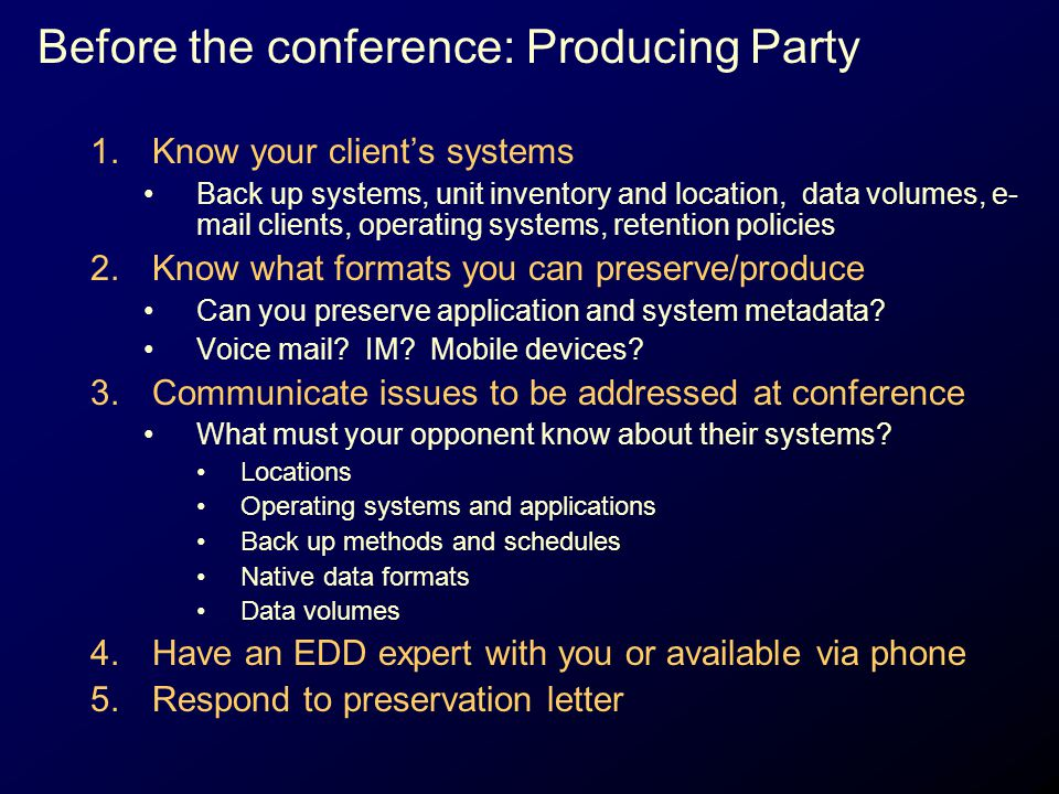 Before the conference: Producing Party 1.Know your client's systems Back up systems, unit inventory and location, data volumes, e- mail clients, opera