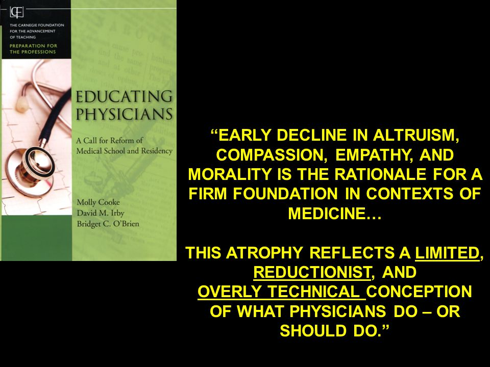 EARLY DECLINE IN ALTRUISM, COMPASSION, EMPATHY, AND MORALITY IS THE RATIONALE FOR A FIRM FOUNDATION IN CONTEXTS OF MEDICINE… THIS ATROPHY REFLECTS A LIMITED, REDUCTIONIST, AND OVERLY TECHNICAL CONCEPTION OF WHAT PHYSICIANS DO – OR SHOULD DO.