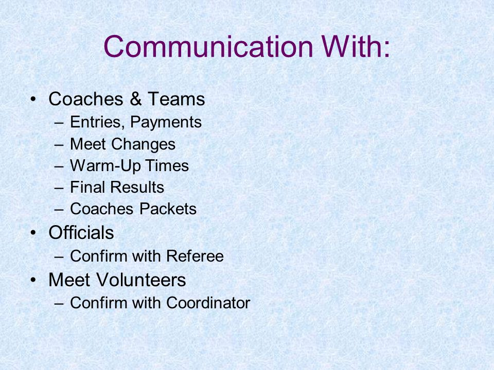 Communication With: Coaches & Teams –Entries, Payments –Meet Changes –Warm-Up Times –Final Results –Coaches Packets Officials –Confirm with Referee Meet Volunteers –Confirm with Coordinator
