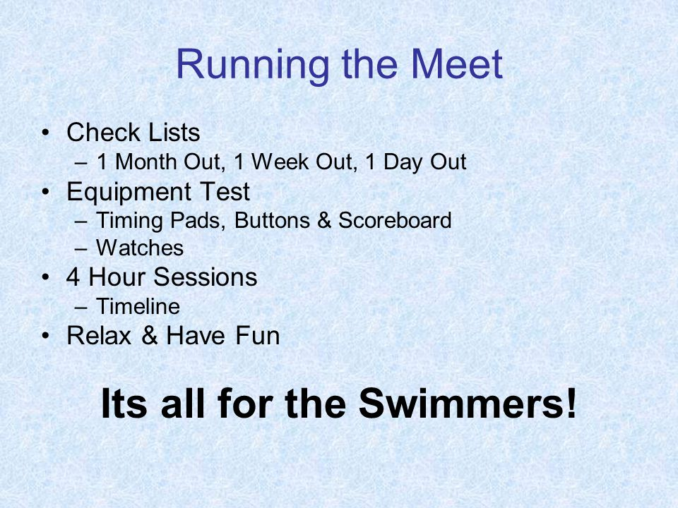 Running the Meet Check Lists –1 Month Out, 1 Week Out, 1 Day Out Equipment Test –Timing Pads, Buttons & Scoreboard –Watches 4 Hour Sessions –Timeline Relax & Have Fun Its all for the Swimmers!