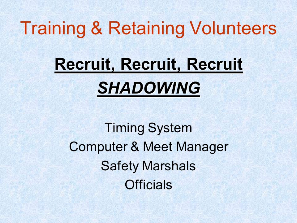 Training & Retaining Volunteers Recruit, Recruit, Recruit SHADOWING Timing System Computer & Meet Manager Safety Marshals Officials