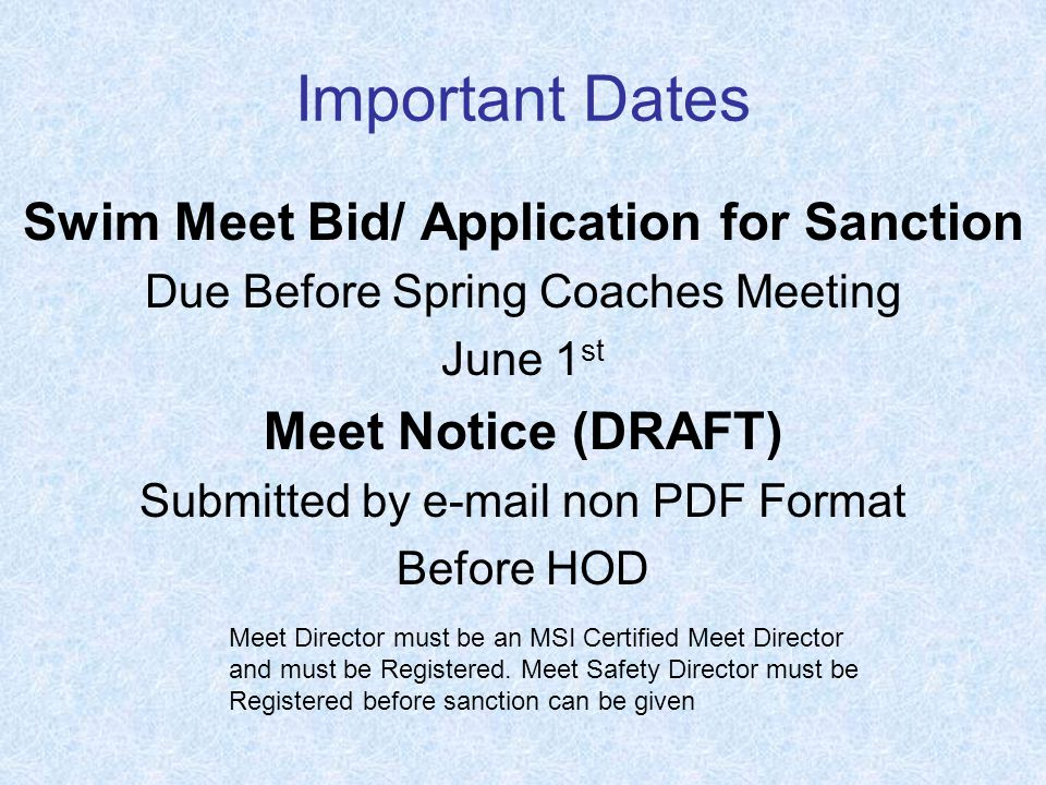 Important Dates Swim Meet Bid/ Application for Sanction Due Before Spring Coaches Meeting June 1 st Meet Notice (DRAFT) Submitted by  non PDF Format Before HOD Meet Director must be an MSI Certified Meet Director and must be Registered.
