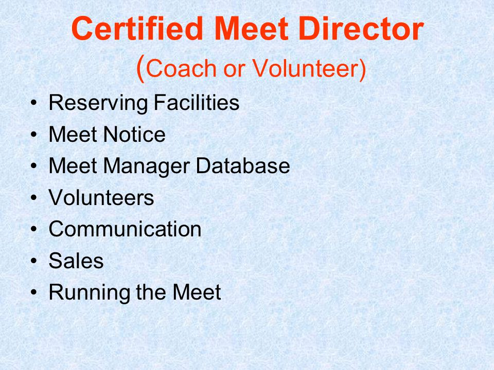 Certified Meet Director ( Coach or Volunteer) Reserving Facilities Meet Notice Meet Manager Database Volunteers Communication Sales Running the Meet
