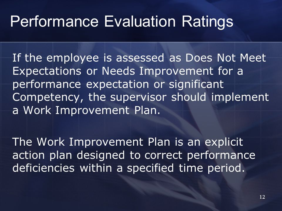 Performance Evaluation Ratings If the employee is assessed as Does Not Meet Expectations or Needs Improvement for a performance expectation or significant Competency, the supervisor should implement a Work Improvement Plan.