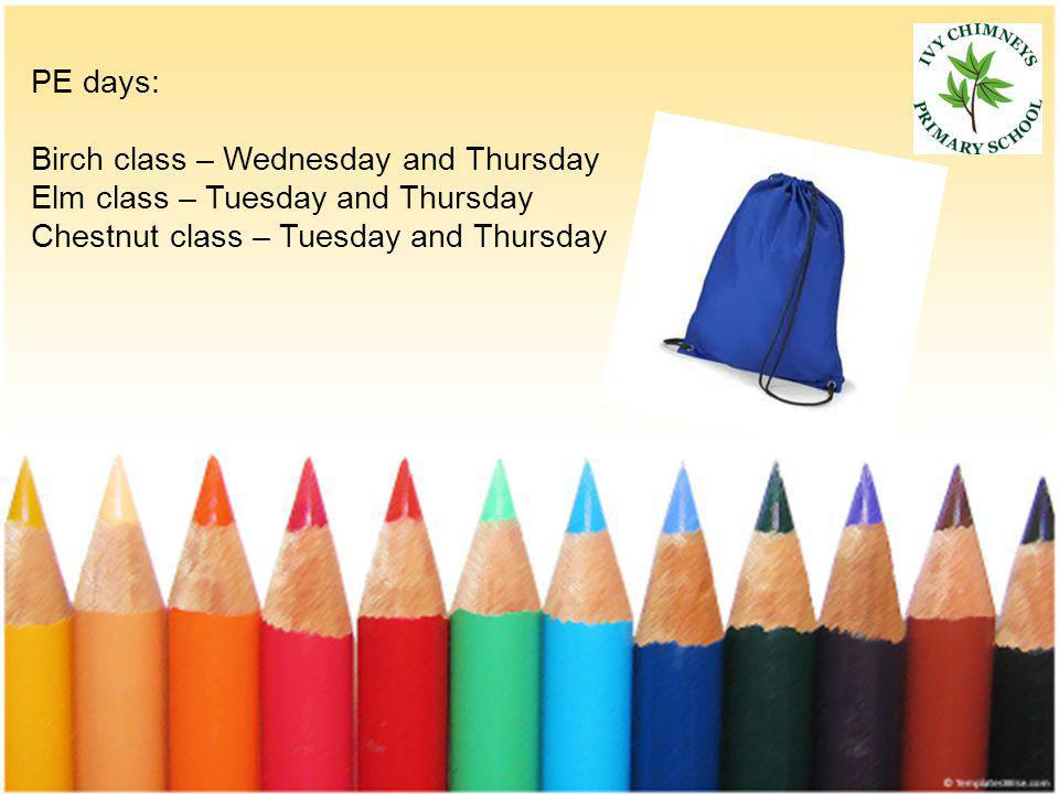 PE days: Birch class – Wednesday and Thursday Elm class – Tuesday and Thursday Chestnut class – Tuesday and Thursday