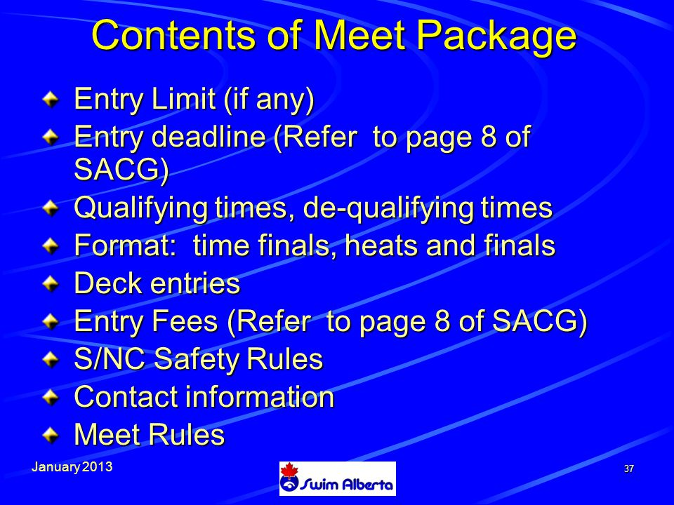 January Entry Limit (if any) Entry deadline (Refer to page 8 of SACG) Qualifying times, de-qualifying times Format: time finals, heats and finals Deck entries Entry Fees (Refer to page 8 of SACG) S/NC Safety Rules Contact information Meet Rules Contents of Meet Package