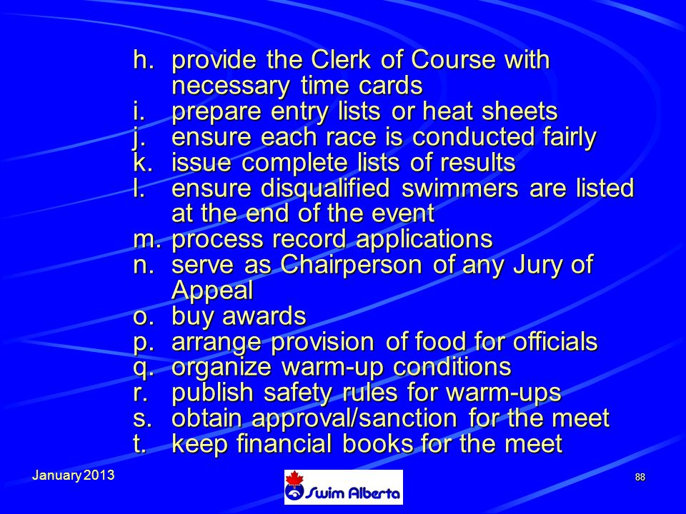January h.provide the Clerk of Course with necessary time cards i.prepare entry lists or heat sheets j.ensure each race is conducted fairly k.issue complete lists of results l.ensure disqualified swimmers are listed at the end of the event m.process record applications n.serve as Chairperson of any Jury of Appeal o.buy awards p.arrange provision of food for officials q.organize warm-up conditions r.publish safety rules for warm-ups s.obtain approval/sanction for the meet t.keep financial books for the meet