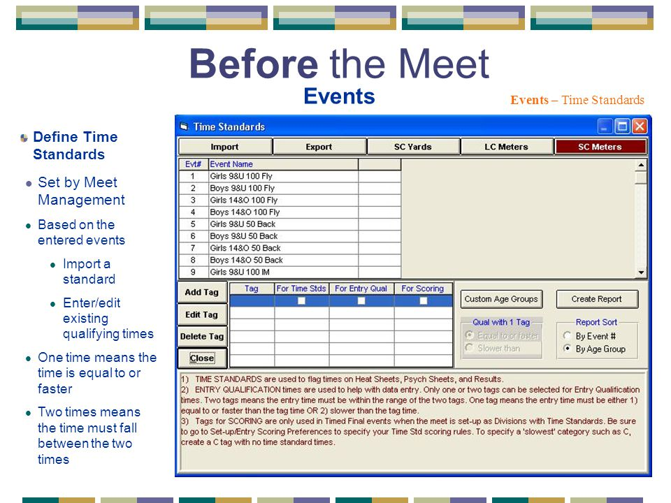 Before the Meet Events Events – Time Standards Define Time Standards Set by Meet Management Based on the entered events Import a standard Enter/edit existing qualifying times One time means the time is equal to or faster Two times means the time must fall between the two times