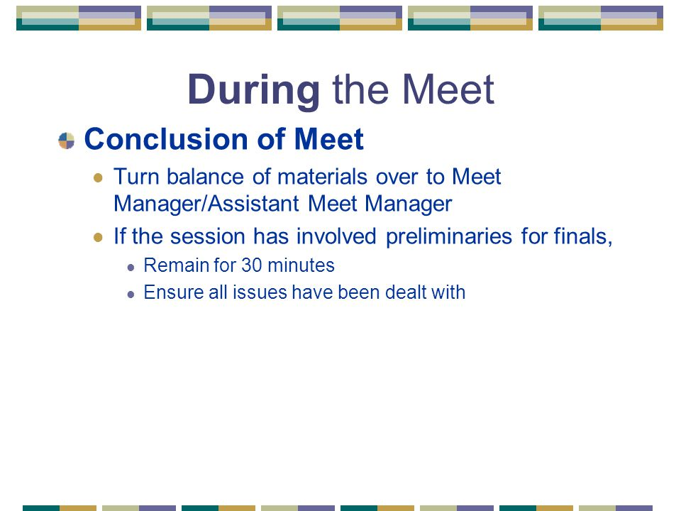 During the Meet Conclusion of Meet Turn balance of materials over to Meet Manager/Assistant Meet Manager If the session has involved preliminaries for finals, Remain for 30 minutes Ensure all issues have been dealt with