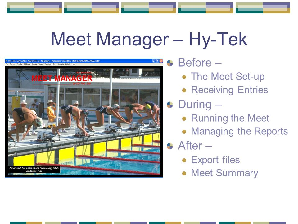 Meet Manager – Hy-Tek Before – The Meet Set-up Receiving Entries During – Running the Meet Managing the Reports After – Export files Meet Summary