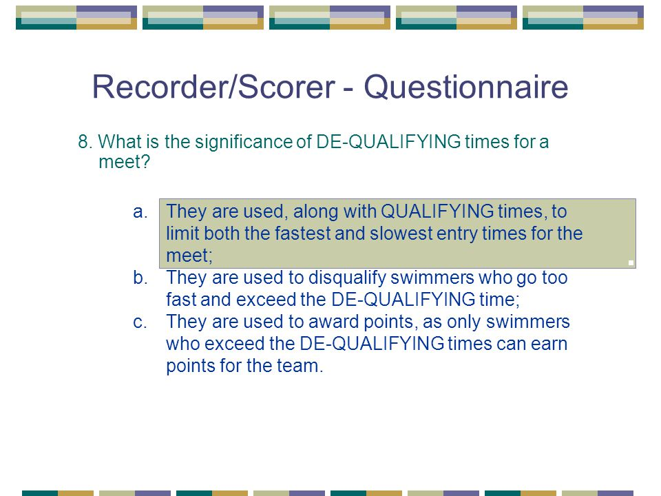 Recorder/Scorer - Questionnaire 8. What is the significance of DE-QUALIFYING times for a meet? a.They are used, along with QUALIFYING times, to limit