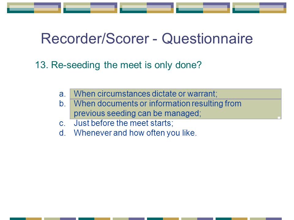 Recorder/Scorer - Questionnaire 13. Re-seeding the meet is only done? a.When circumstances dictate or warrant; b.When documents or information resulti