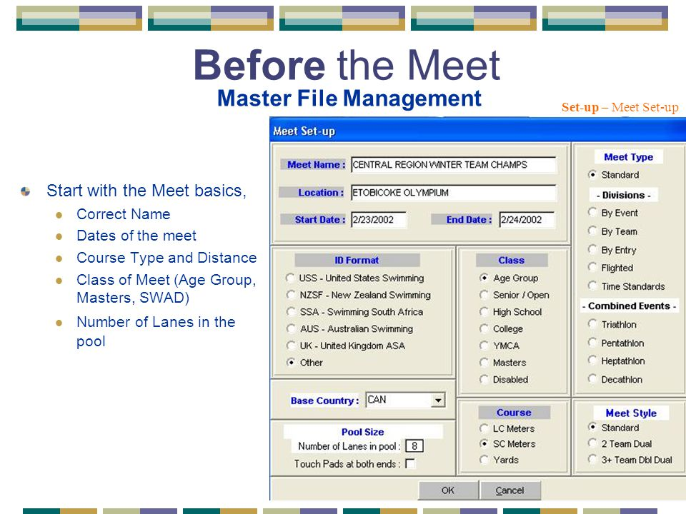 Before the Meet Start with the Meet basics, Correct Name Dates of the meet Course Type and Distance Class of Meet (Age Group, Masters, SWAD) Number of Lanes in the pool Set-up – Meet Set-up Master File Management