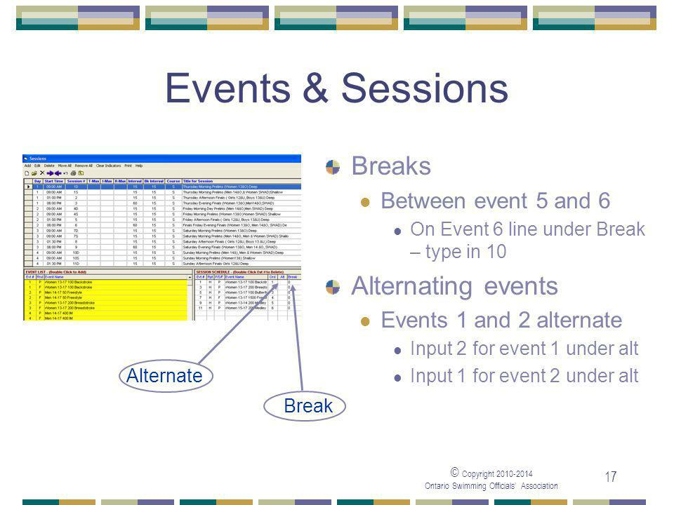 © Copyright 2010-2014 Ontario Swimming Officials' Association 17 Events & Sessions Breaks Between event 5 and 6 On Event 6 line under Break – type in 10 Alternating events Events 1 and 2 alternate Input 2 for event 1 under alt Input 1 for event 2 under alt Break Alternate