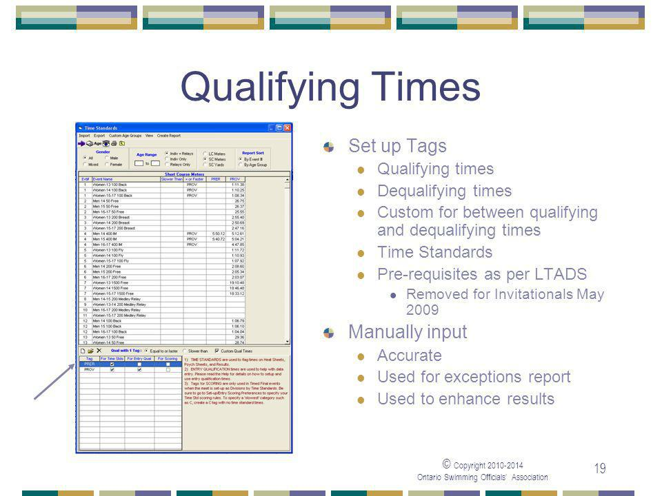 © Copyright 2010-2014 Ontario Swimming Officials' Association 19 Qualifying Times Set up Tags Qualifying times Dequalifying times Custom for between qualifying and dequalifying times Time Standards Pre-requisites as per LTADS Removed for Invitationals May 2009 Manually input Accurate Used for exceptions report Used to enhance results