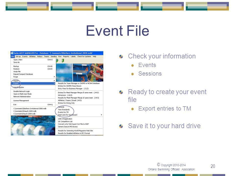 © Copyright 2010-2014 Ontario Swimming Officials' Association 20 Event File Check your information Events Sessions Ready to create your event file Export entries to TM Save it to your hard drive