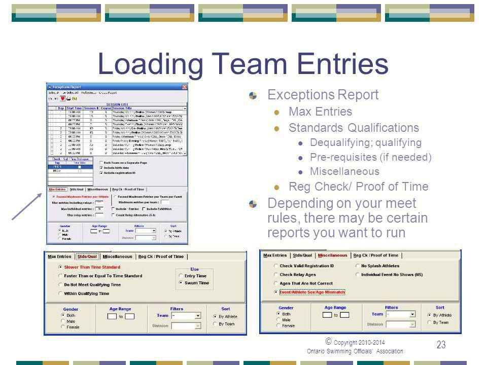 © Copyright Ontario Swimming Officials' Association 23 Loading Team Entries Exceptions Report Max Entries Standards Qualifications Dequalifying; qualifying Pre-requisites (if needed) Miscellaneous Reg Check/ Proof of Time Depending on your meet rules, there may be certain reports you want to run