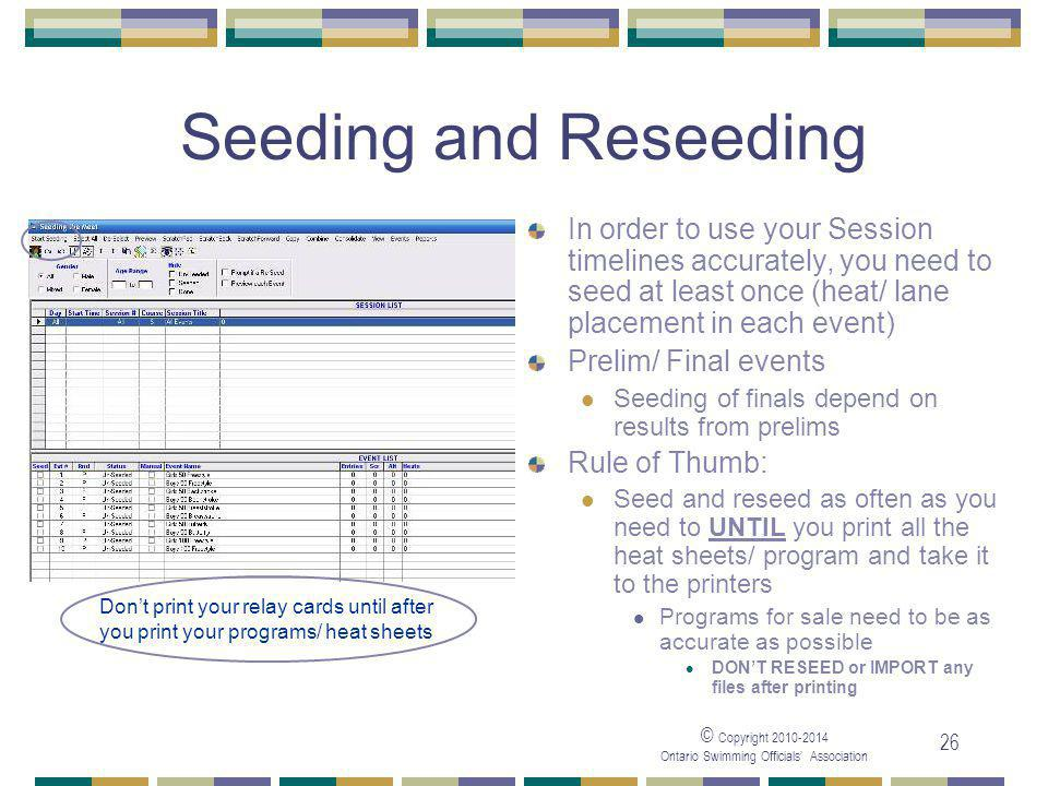 © Copyright Ontario Swimming Officials' Association 26 Seeding and Reseeding In order to use your Session timelines accurately, you need to seed at least once (heat/ lane placement in each event) Prelim/ Final events Seeding of finals depend on results from prelims Rule of Thumb: Seed and reseed as often as you need to UNTIL you print all the heat sheets/ program and take it to the printers Programs for sale need to be as accurate as possible DON'T RESEED or IMPORT any files after printing Don't print your relay cards until after you print your programs/ heat sheets