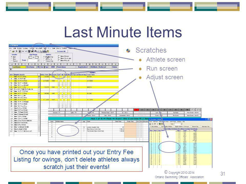 © Copyright 2010-2014 Ontario Swimming Officials' Association 31 Last Minute Items Scratches Athlete screen Run screen Adjust screen Once you have printed out your Entry Fee Listing for owings, don't delete athletes always scratch just their events!