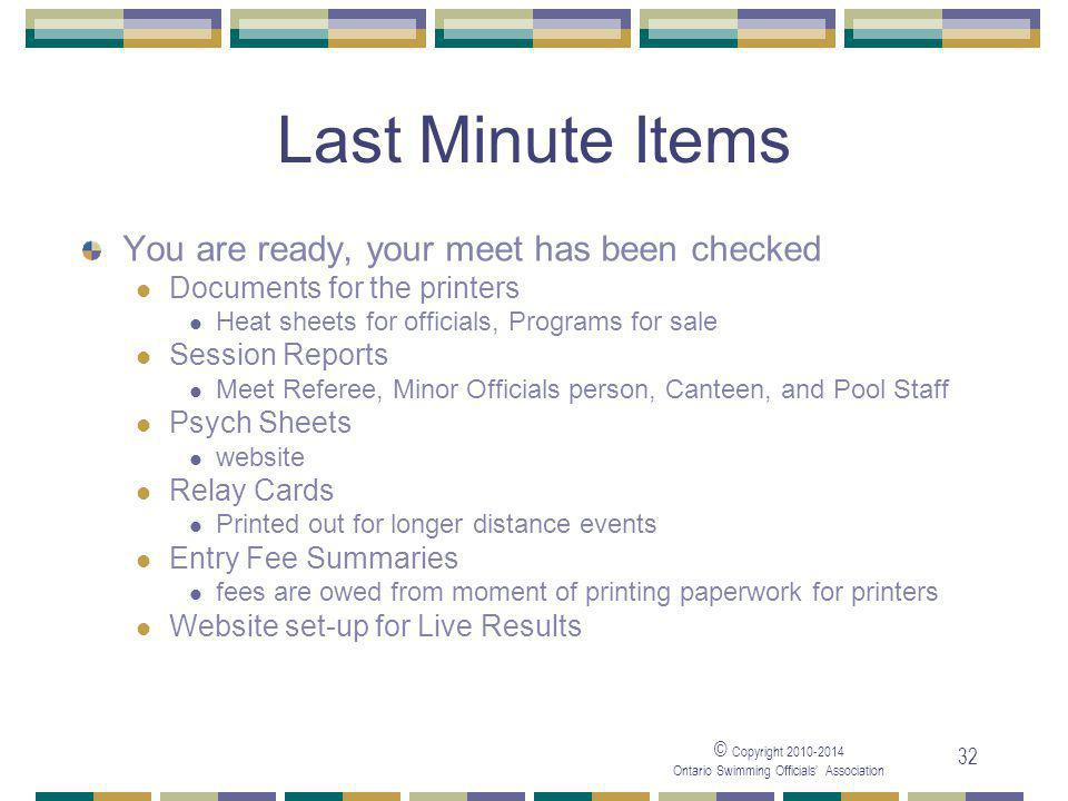 © Copyright Ontario Swimming Officials' Association 32 Last Minute Items You are ready, your meet has been checked Documents for the printers Heat sheets for officials, Programs for sale Session Reports Meet Referee, Minor Officials person, Canteen, and Pool Staff Psych Sheets website Relay Cards Printed out for longer distance events Entry Fee Summaries fees are owed from moment of printing paperwork for printers Website set-up for Live Results