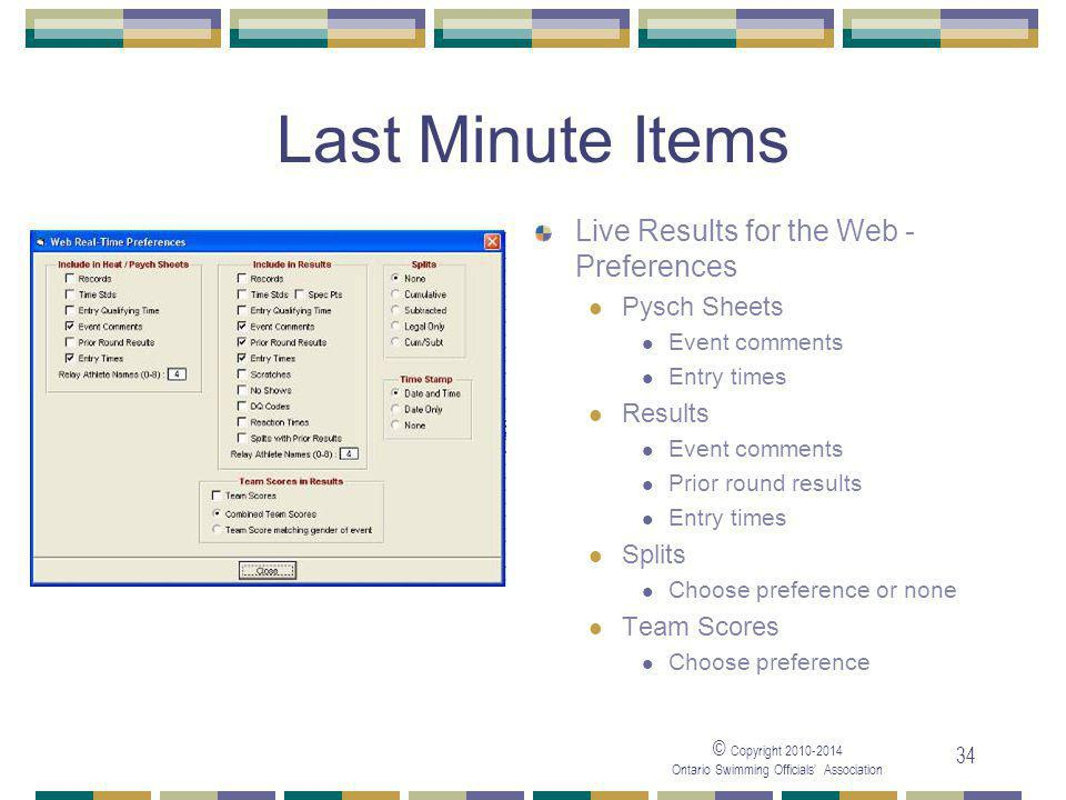 © Copyright Ontario Swimming Officials' Association 34 Last Minute Items Live Results for the Web - Preferences Pysch Sheets Event comments Entry times Results Event comments Prior round results Entry times Splits Choose preference or none Team Scores Choose preference