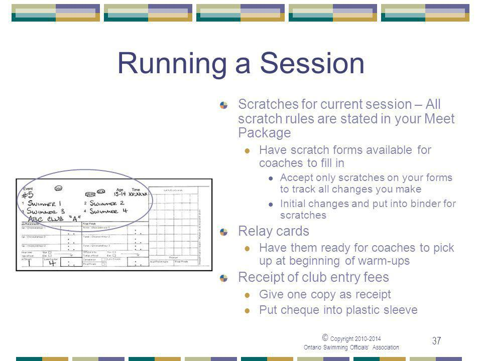 © Copyright 2010-2014 Ontario Swimming Officials' Association 37 Running a Session Scratches for current session – All scratch rules are stated in your Meet Package Have scratch forms available for coaches to fill in Accept only scratches on your forms to track all changes you make Initial changes and put into binder for scratches Relay cards Have them ready for coaches to pick up at beginning of warm-ups Receipt of club entry fees Give one copy as receipt Put cheque into plastic sleeve