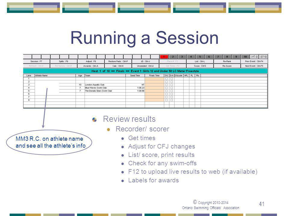 © Copyright 2010-2014 Ontario Swimming Officials' Association 41 Running a Session Review results Recorder/ scorer Get times Adjust for CFJ changes List/ score, print results Check for any swim-offs F12 to upload live results to web (if available) Labels for awards MM3 R.C.
