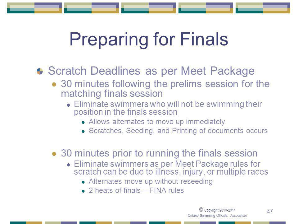 © Copyright 2010-2014 Ontario Swimming Officials' Association 47 Preparing for Finals Scratch Deadlines as per Meet Package 30 minutes following the prelims session for the matching finals session Eliminate swimmers who will not be swimming their position in the finals session Allows alternates to move up immediately Scratches, Seeding, and Printing of documents occurs 30 minutes prior to running the finals session Eliminate swimmers as per Meet Package rules for scratch can be due to illness, injury, or multiple races Alternates move up without reseeding 2 heats of finals – FINA rules