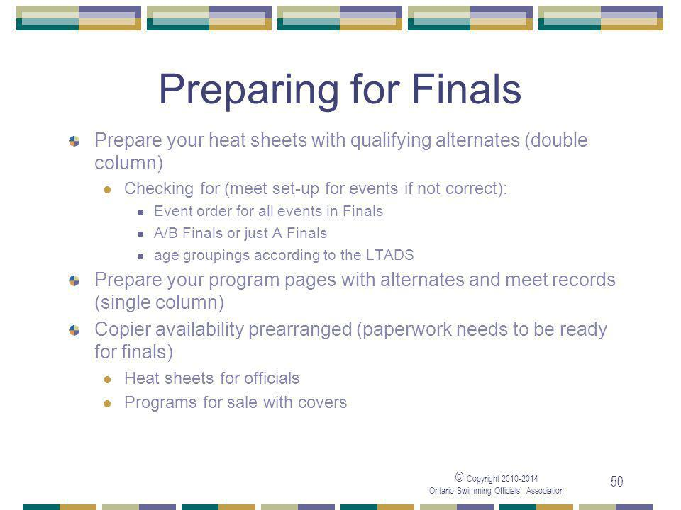 © Copyright 2010-2014 Ontario Swimming Officials' Association 50 Preparing for Finals Prepare your heat sheets with qualifying alternates (double column) Checking for (meet set-up for events if not correct): Event order for all events in Finals A/B Finals or just A Finals age groupings according to the LTADS Prepare your program pages with alternates and meet records (single column) Copier availability prearranged (paperwork needs to be ready for finals) Heat sheets for officials Programs for sale with covers