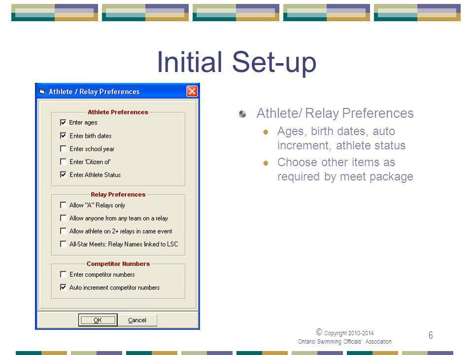 © Copyright Ontario Swimming Officials' Association 6 Initial Set-up Athlete/ Relay Preferences Ages, birth dates, auto increment, athlete status Choose other items as required by meet package
