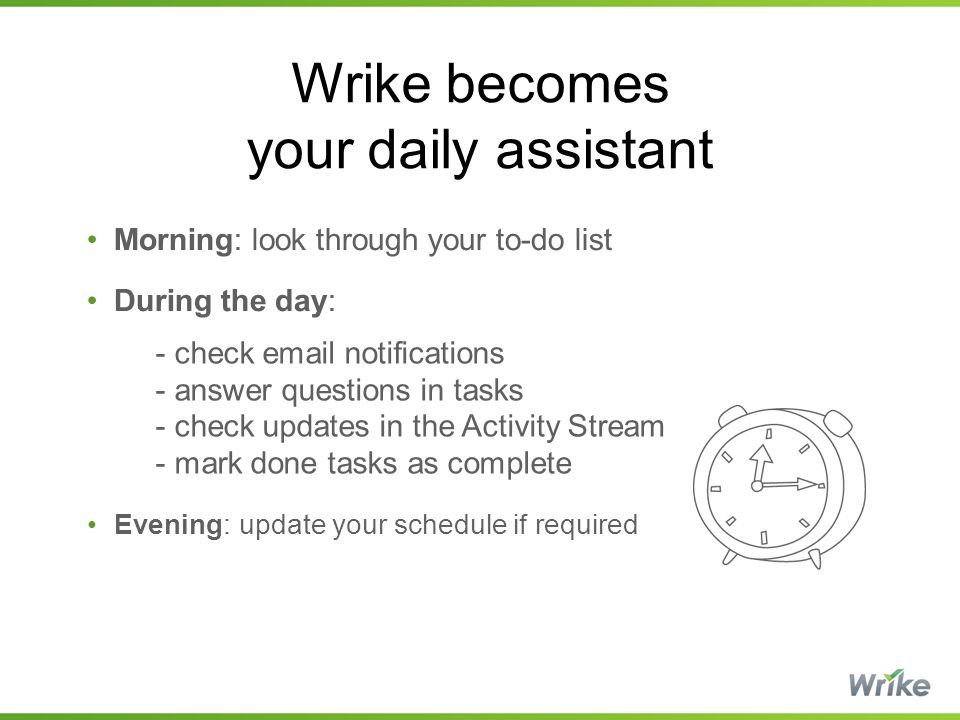 Wrike becomes your daily assistant Morning: look through your to-do list During the day: - check email notifications - answer questions in tasks - check updates in the Activity Stream - mark done tasks as complete Evening: update your schedule if required