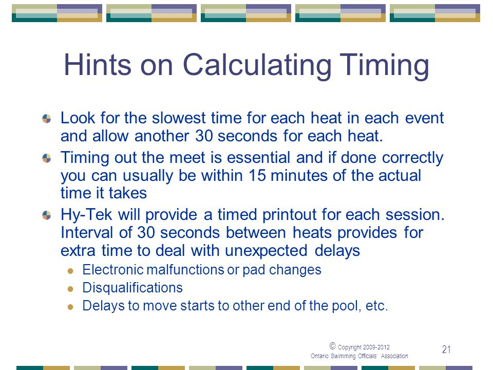 © Copyright 2009-2012 Ontario Swimming Officials' Association 21 Hints on Calculating Timing Look for the slowest time for each heat in each event and