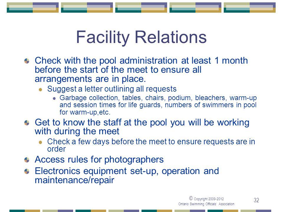 © Copyright 2009-2012 Ontario Swimming Officials' Association 32 Facility Relations Check with the pool administration at least 1 month before the sta