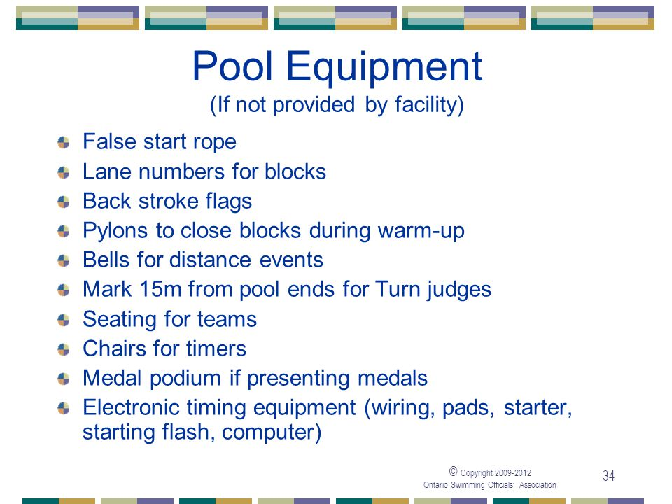 © Copyright 2009-2012 Ontario Swimming Officials' Association 34 Pool Equipment (If not provided by facility) False start rope Lane numbers for blocks