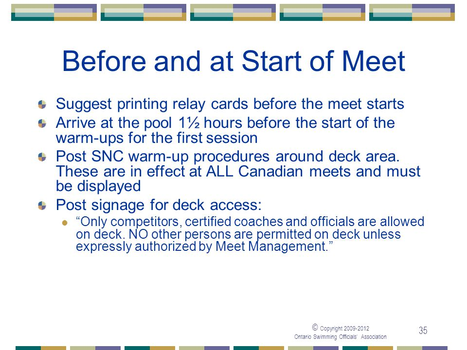 © Copyright 2009-2012 Ontario Swimming Officials' Association 35 Before and at Start of Meet Suggest printing relay cards before the meet starts Arriv