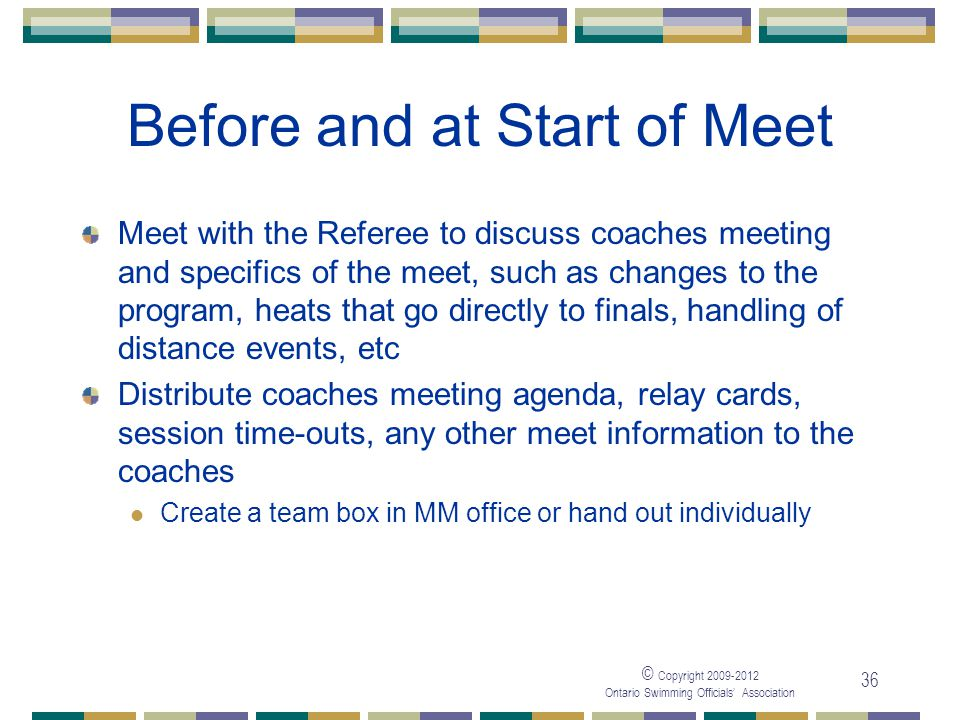 © Copyright 2009-2012 Ontario Swimming Officials' Association 36 Before and at Start of Meet Meet with the Referee to discuss coaches meeting and spec