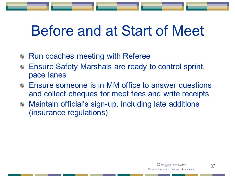 © Copyright 2009-2012 Ontario Swimming Officials' Association 37 Before and at Start of Meet Run coaches meeting with Referee Ensure Safety Marshals a