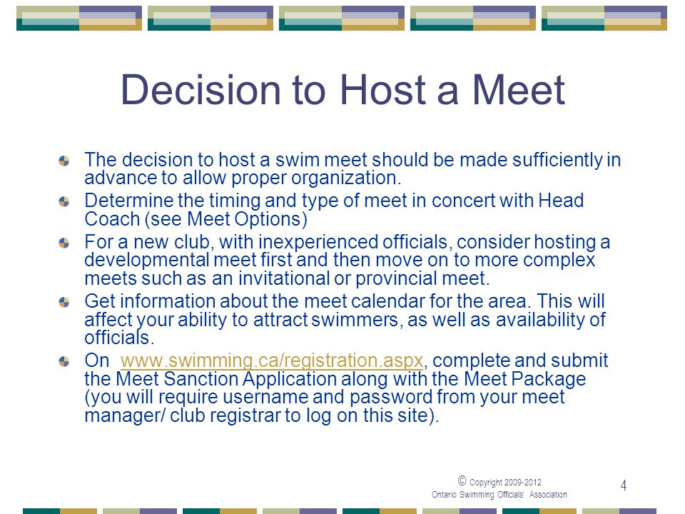 © Copyright 2009-2012 Ontario Swimming Officials' Association 4 Decision to Host a Meet The decision to host a swim meet should be made sufficiently i