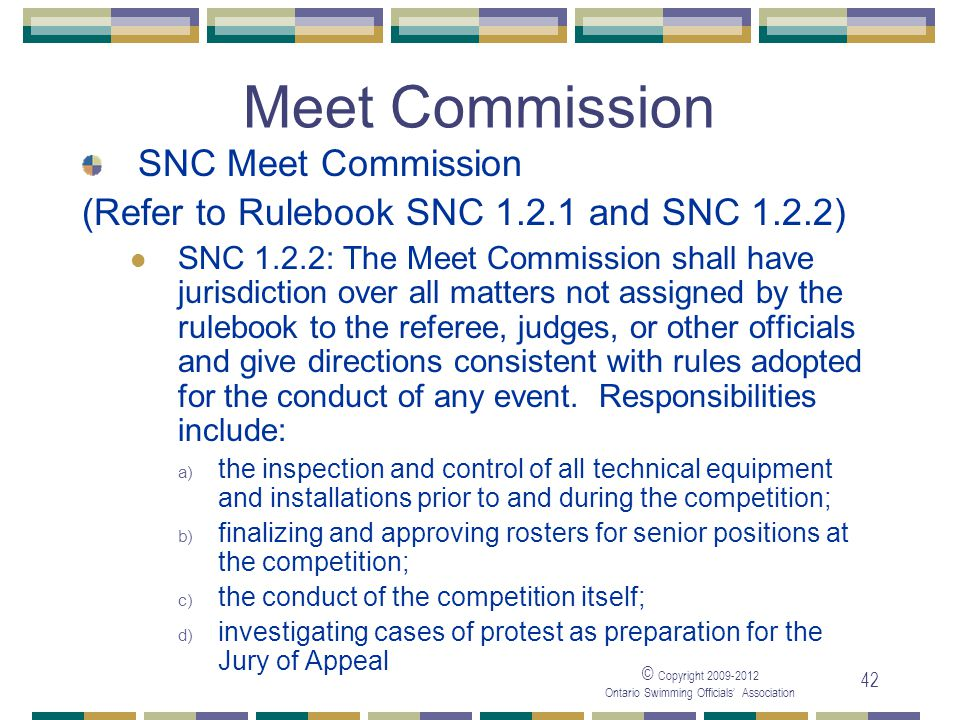 © Copyright 2009-2012 Ontario Swimming Officials' Association 42 Meet Commission SNC Meet Commission (Refer to Rulebook SNC 1.2.1 and SNC 1.2.2) SNC 1