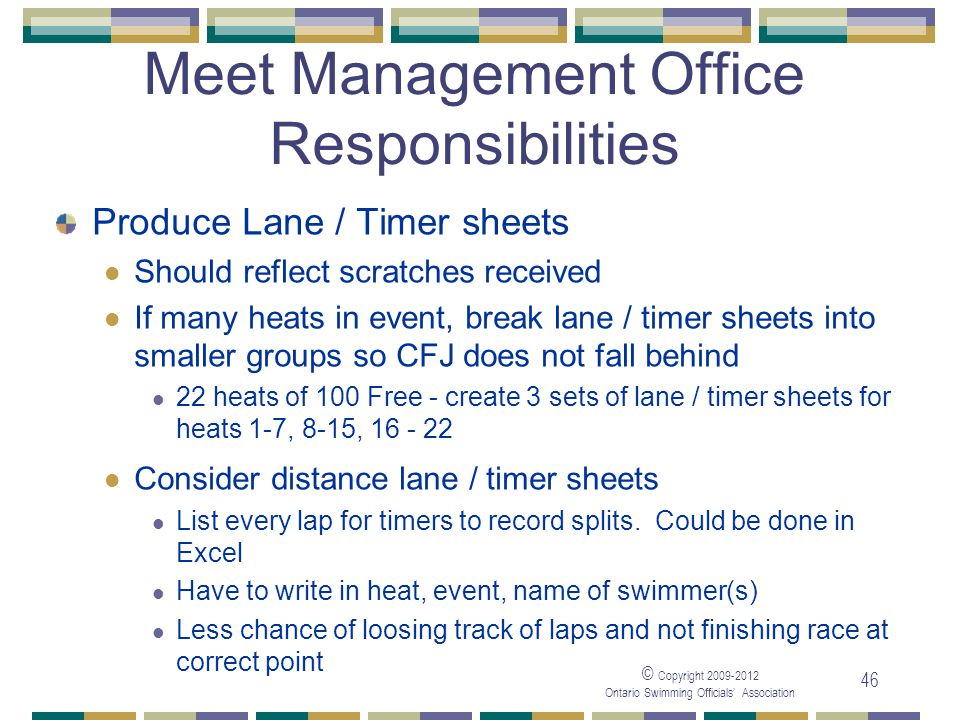 © Copyright 2009-2012 Ontario Swimming Officials' Association 46 Meet Management Office Responsibilities Produce Lane / Timer sheets Should reflect sc