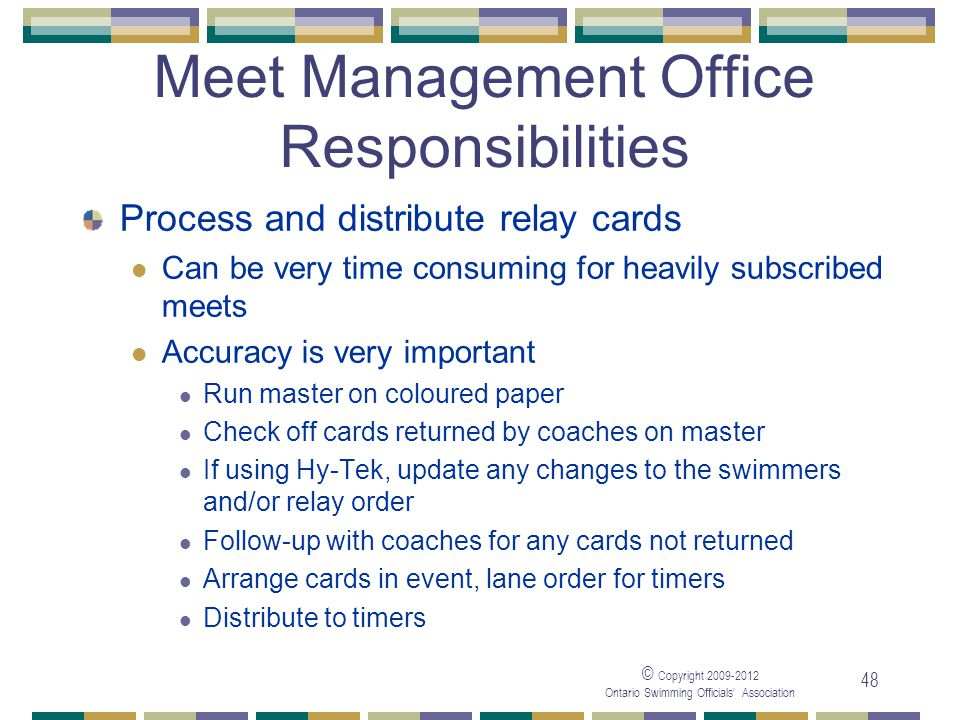 © Copyright 2009-2012 Ontario Swimming Officials' Association 48 Meet Management Office Responsibilities Process and distribute relay cards Can be ver