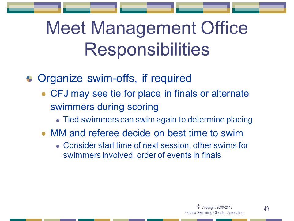 © Copyright 2009-2012 Ontario Swimming Officials' Association 49 Meet Management Office Responsibilities Organize swim-offs, if required CFJ may see t