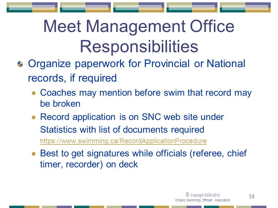 © Copyright 2009-2012 Ontario Swimming Officials' Association 54 Meet Management Office Responsibilities Organize paperwork for Provincial or National