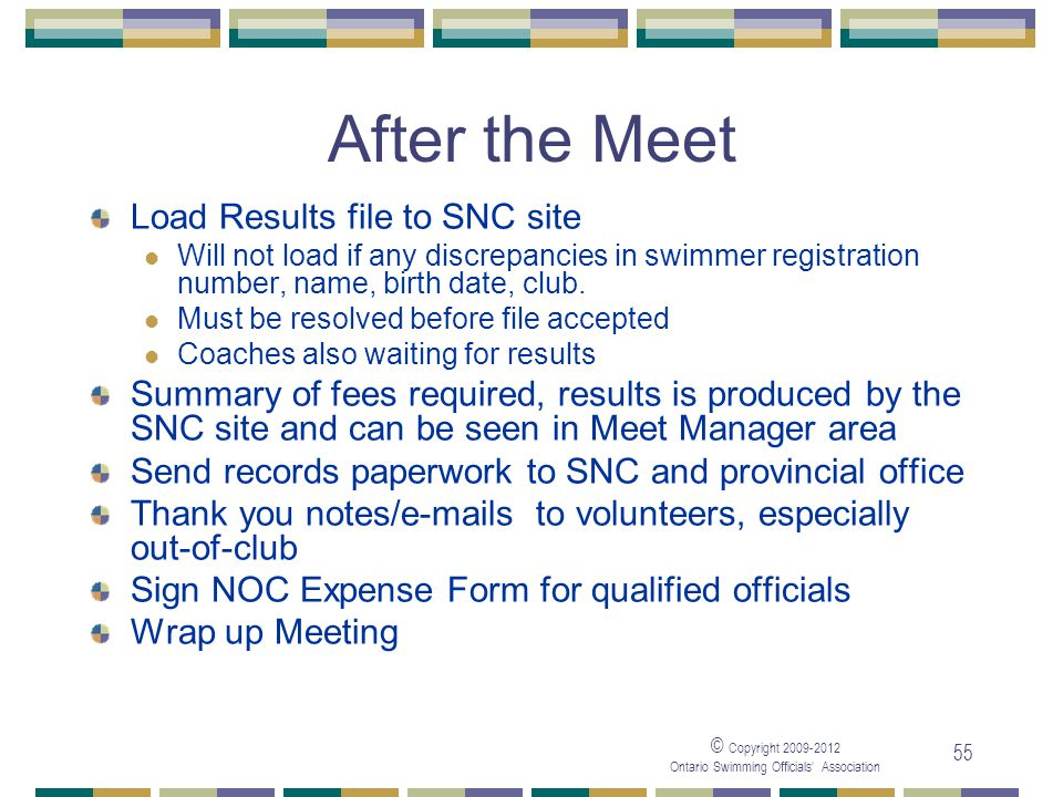 © Copyright 2009-2012 Ontario Swimming Officials' Association 55 After the Meet Load Results file to SNC site Will not load if any discrepancies in sw