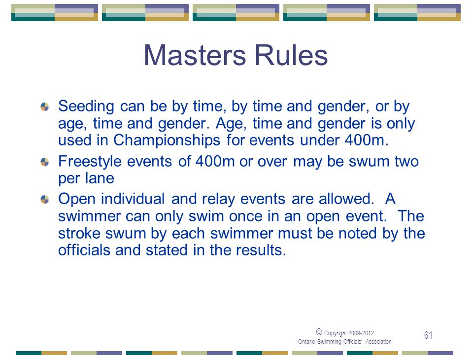 © Copyright 2009-2012 Ontario Swimming Officials' Association 61 Masters Rules Seeding can be by time, by time and gender, or by age, time and gender.