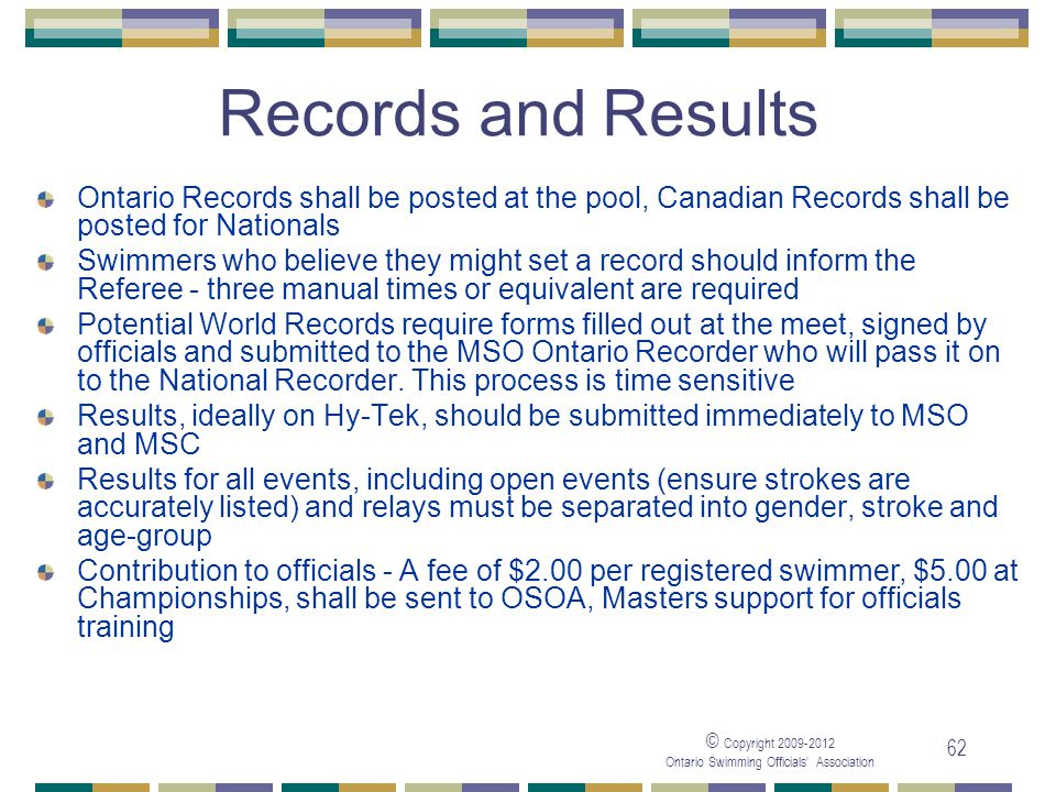 © Copyright 2009-2012 Ontario Swimming Officials' Association 62 Records and Results Ontario Records shall be posted at the pool, Canadian Records sha